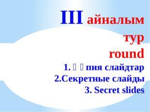III айналым тур round 1. Құпия слайдтар 2.Секретные слайды 3. Secret slides