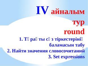 IV айналым тур round 1. Тұрақты сөз тіркестерінің баламасын табу 2. Найти зн