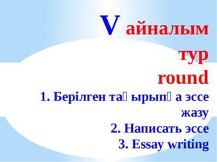 V айналым тур round 1. Берілген тақырыпқа эссе жазу 2. Написать эссе 3. Essa