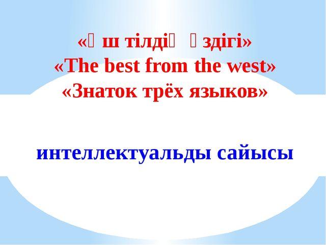 «Үш тілдің үздігі» «The best from the west» «Знаток трёх языков» интеллектуал...