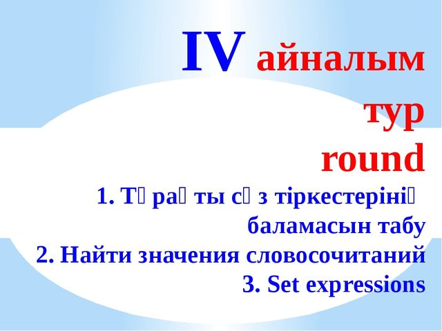 IV айналым тур round 1. Тұрақты сөз тіркестерінің баламасын табу 2. Найти зн...