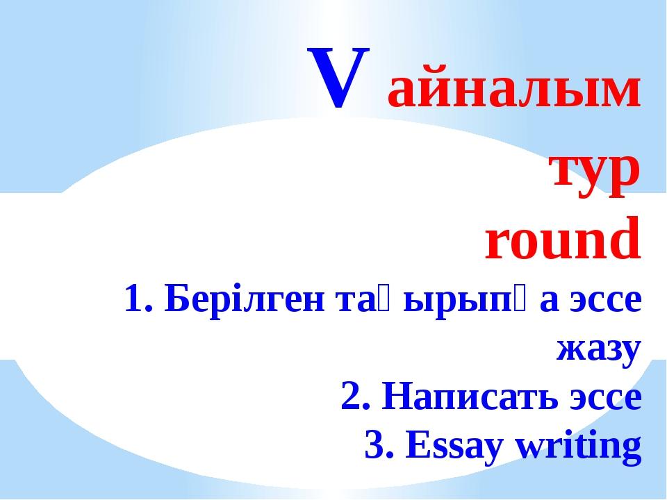 V айналым тур round 1. Берілген тақырыпқа эссе жазу 2. Написать эссе 3. Essa...