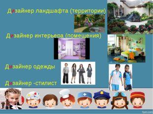 Дизайнер ландшафта (территории) Дизайнер интерьера (помещения) Дизайнер одежд