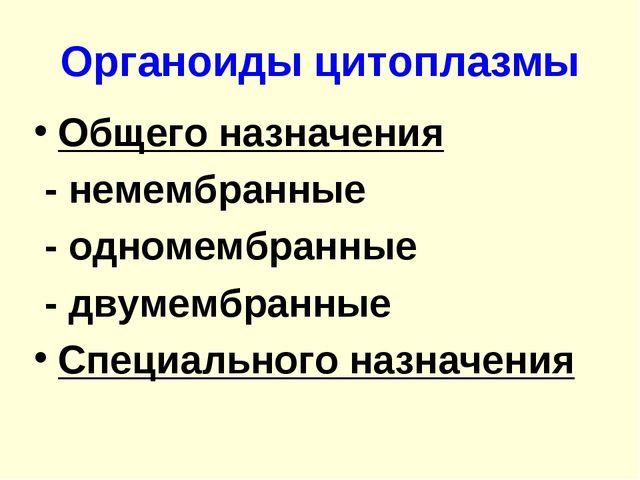 Органоиды цитоплазмы Общего назначения - немембранные - одномембранные - двум...