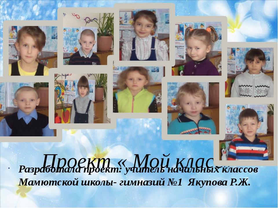 Проект « Мой класс» Разработала проект: учитель начальных классов Мамютской ш...