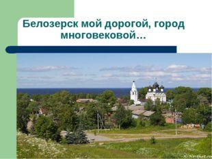 Белозерск мой дорогой, город многовековой…