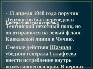 Биографическая справка - 13 апреля 1840 года поручик Лермонтов был переведен