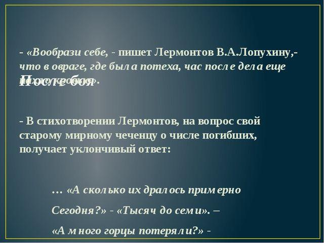 После боя - «Вообрази себе, - пишет Лермонтов В.А.Лопухину,- что в овраге,...