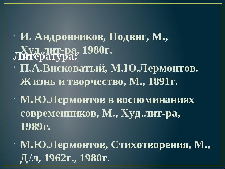Литература: И. Андронников, Подвиг, М., Худ.лит-ра, 1980г. П.А.Висковатый, М...
