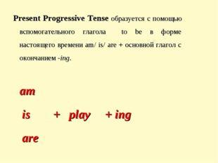 Present Progressive Tense образуется с помощью вспомогательного глагола to be