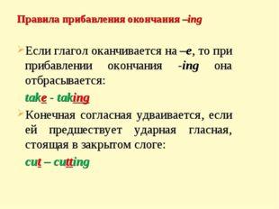 Правила прибавления окончания –ing Если глагол оканчивается на –е, то при при