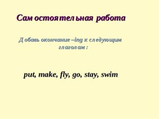 Самостоятельная работа Добавь окончание –ing к следующим глаголам: put, make