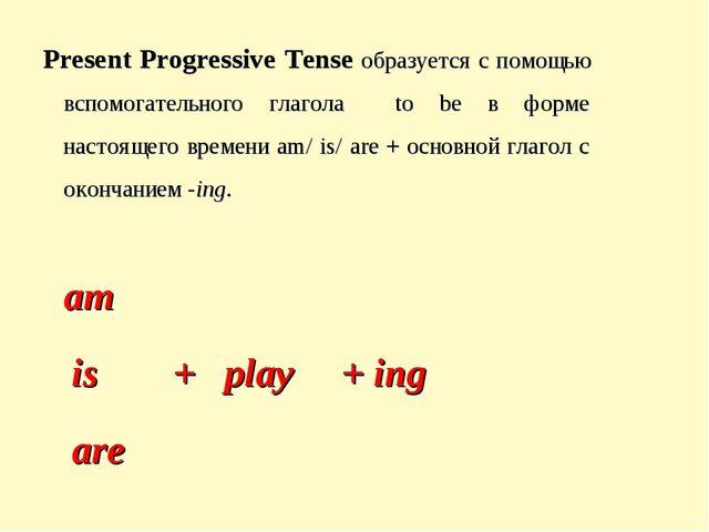 Present Progressive Tense образуется с помощью вспомогательного глагола to be...