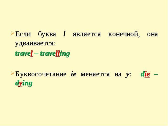 Если буква l является конечной, она удваивается: travel – travelling Буквосо...