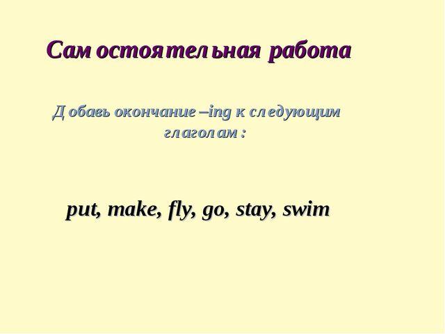 Самостоятельная работа Добавь окончание –ing к следующим глаголам: put, make...