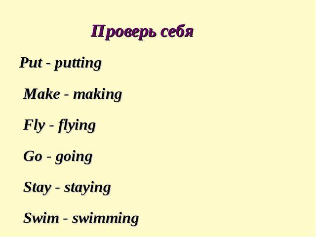 Проверь себя Put - putting Make - making Fly - flying Go - going Stay - stay...