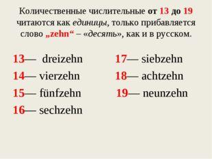Количественные числительные от 13 до 19 читаются какединицы, только прибав