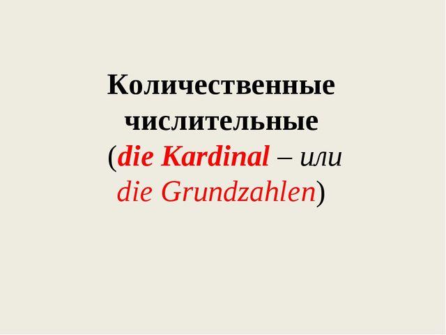 Количественные числительные (die Kardinal – или die Grundzahlen)