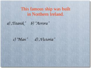 "This famous ship was built in Northern Ireland. a) ""Titanik"" b) ""Avrora"" c) """
