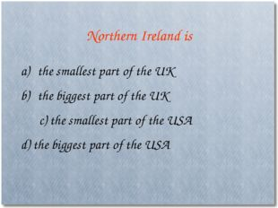 Northern Ireland is the smallest part of the UK the biggest part of the UK c)