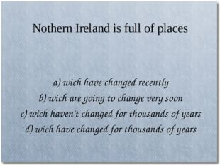 Nothern Ireland is full of places a) wich have changed recently b) wich are g