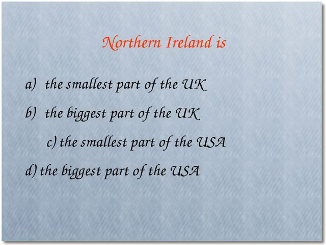 Northern Ireland is the smallest part of the UK the biggest part of the UK c)...