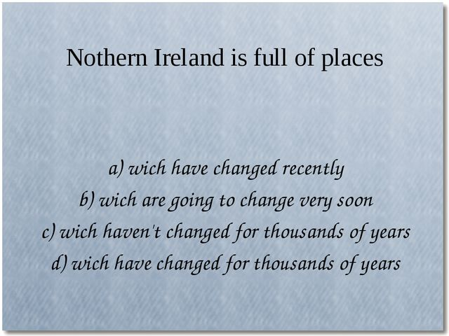 Nothern Ireland is full of places a) wich have changed recently b) wich are g...
