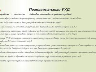 Познавательные УУД - общеучебные - логические -действия постановки и решения