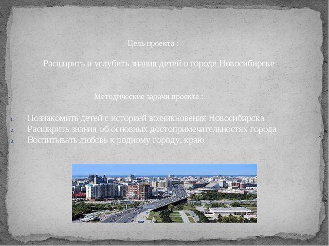 Цель проекта : Расширить и углубить знания детей о городе Новосибирске Метод...