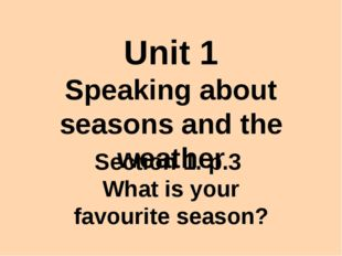 Unit 1 Speaking about seasons and the weather Section 1. p.3 What is your fav