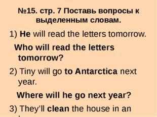 №15. стр. 7 Поставь вопросы к выделенным словам. 1) He will read the letters