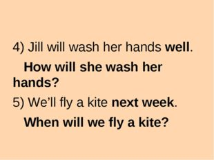 4) Jill will wash her hands well. How will she wash her hands? 5) We'll fly