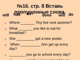 №16. стр. 8 Вставь пропущенные слова. Where _______ Tiny live next summer? Wh