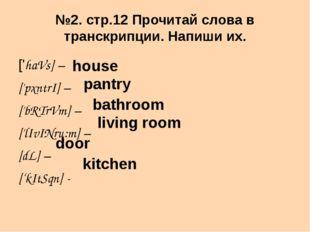 №2. стр.12 Прочитай слова в транскрипции. Напиши их. ['haVs] – ['pxntrI] – ['