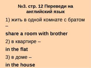 №3. стр. 12 Переведи на английский язык 1) жить в одной комнате с братом – sh