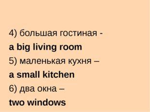 4) большая гостиная - a big living room 5) маленькая кухня – a small kitchen