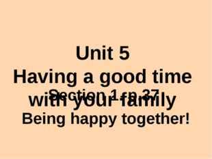 Unit 5 Having a good time with your family Section 1. p.37 Being happy toget