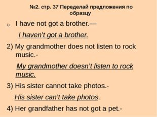 №2. стр. 37 Переделай предложения по образцу I have not got a brother.— I hav
