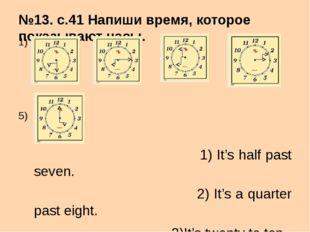 №13. с.41 Напиши время, которое показывают часы. 1) 2) 3) 4) 5) 1) It's half