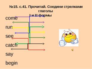 №15. с.41. Прочитай. Соедини стрелками глаголы I и II формы come run see catc