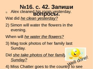 №16. с. 42. Запиши вопросы. Alex cleaned his room yesterday. Wat did he clean