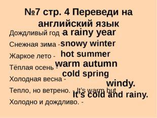 №7 стр. 4 Переведи на английский язык Дождливый год - Снежная зима - Жаркое л