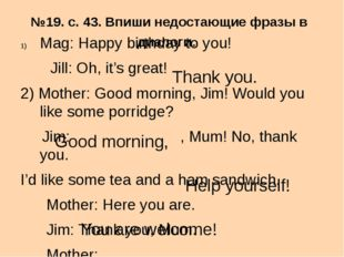 №19. с. 43. Впиши недостающие фразы в диалоги. Mag: Happy birthday to you! Ji