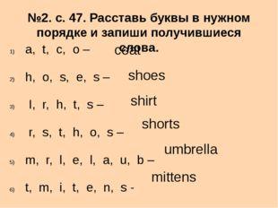 №2. с. 47. Расставь буквы в нужном порядке и запиши получившиеся слова. a, t,