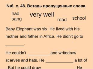 №6. с. 48. Вставь пропущенные слова. Baby Elephant was six. He lived with his