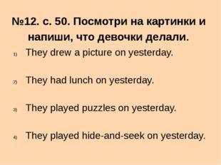 №12. с. 50. Посмотри на картинки и напиши, что девочки делали. They drew a pi