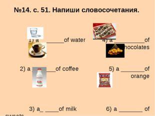 №14. с. 51. Напиши словосочетания. 1) a _______of water 4) a _________of choc