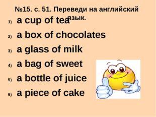 №15. с. 51. Переведи на английский язык. a cup of tea a box of chocolates a g