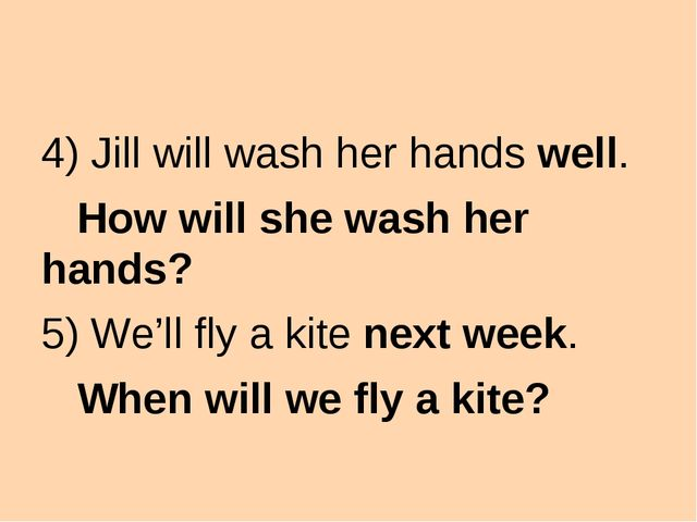 4) Jill will wash her hands well. How will she wash her hands? 5) We'll fly...