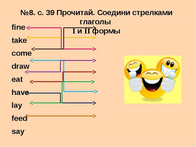 №8. с. 39 Прочитай. Соедини стрелками глаголы I и II формы fine take come dra...